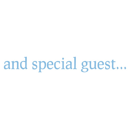 and special guest...